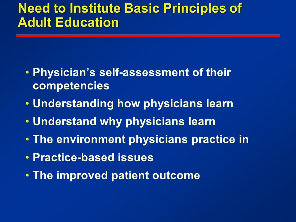 Need to Institute Basic Principles of Adult Education Physicians self-assessment of their competencies Understanding how physicians learn Understand w