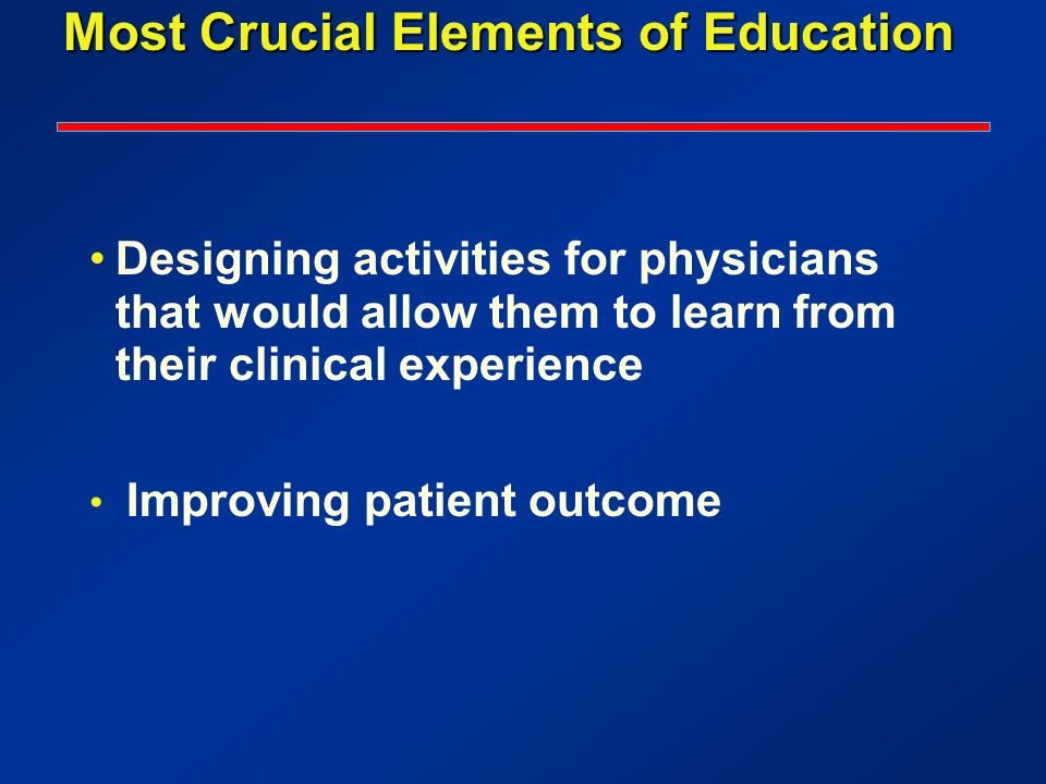 Most Crucial Elements of Education Designing activities for physicians that would allow them to learn from their clinical experience Improving patient