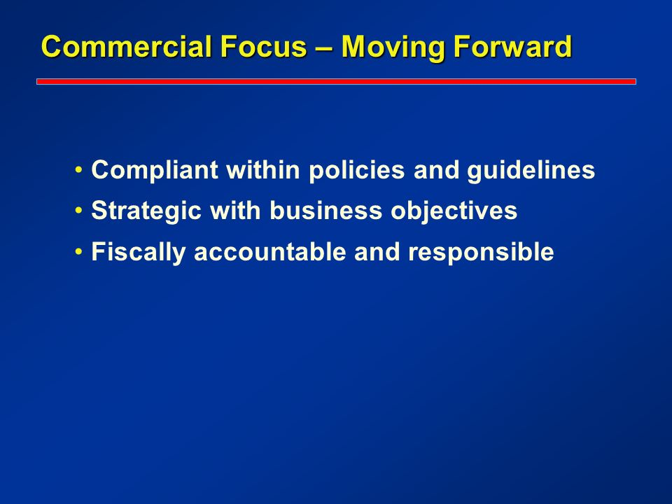 Commercial Focus – Moving Forward Compliant within policies and guidelines Strategic with business objectives Fiscally accountable and responsible