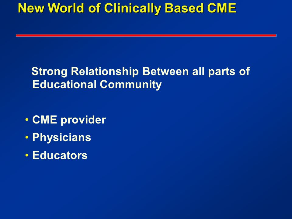 New World of Clinically Based CME Strong Relationship Between all parts of Educational Community CME provider Physicians Educators