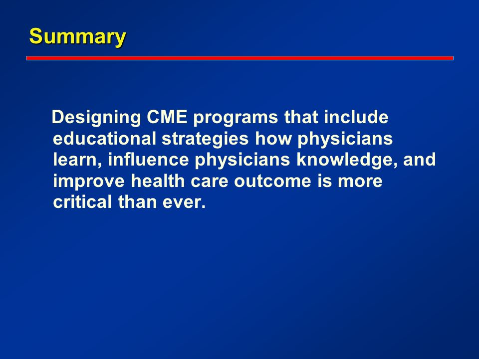 Summary Designing CME programs that include educational strategies how physicians learn, influence physicians knowledge, and improve health care outcome is more critical than ever.
