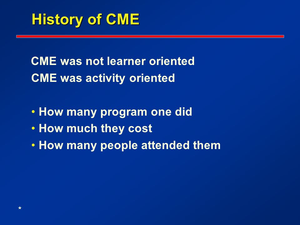 History of CME History of CME CME was not learner oriented CME was activity oriented How many program one did How much they cost How many people attended them *
