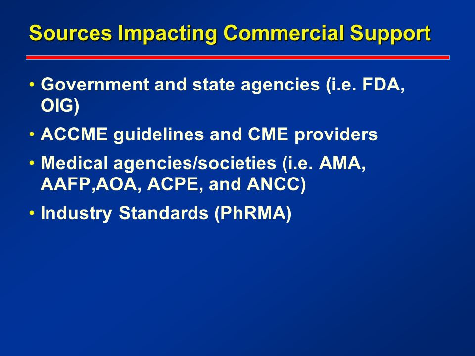 Sources Impacting Commercial Support Government and state agencies (i.e. FDA, OIG) ACCME guidelines and CME providers Medical agencies/societies (i.e.