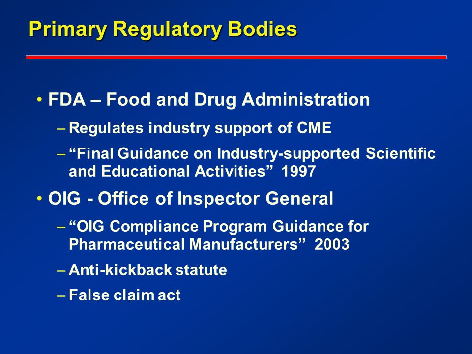 Primary Regulatory Bodies FDA – Food and Drug Administration –Regulates industry support of CME –Final Guidance on Industry-supported Scientific and Educational Activities 1997 OIG - Office of Inspector General –OIG Compliance Program Guidance for Pharmaceutical Manufacturers 2003 –Anti-kickback statute –False claim act