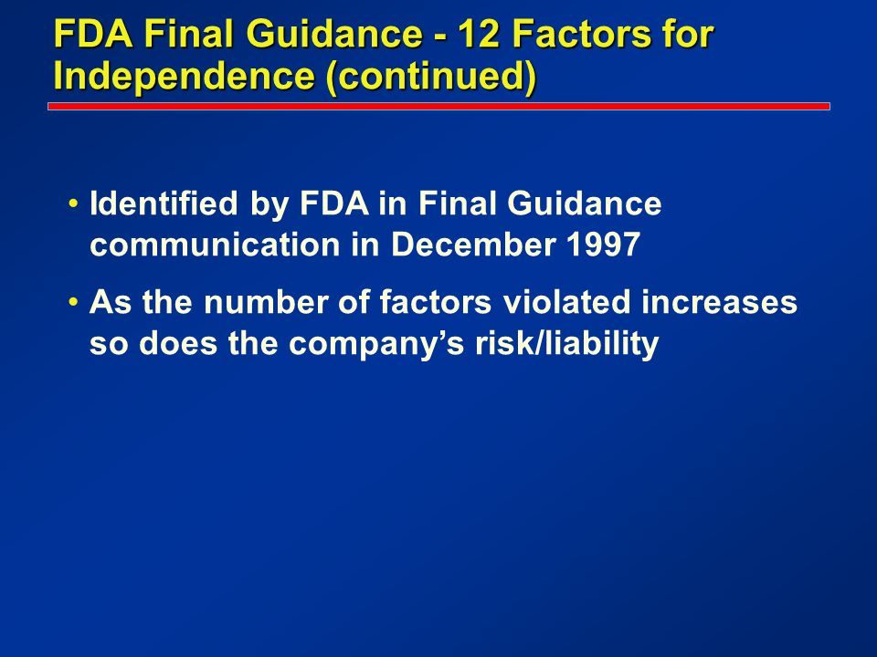 FDA Final Guidance - 12 Factors for Independence (continued) Identified by FDA in Final Guidance communication in December 1997 As the number of facto