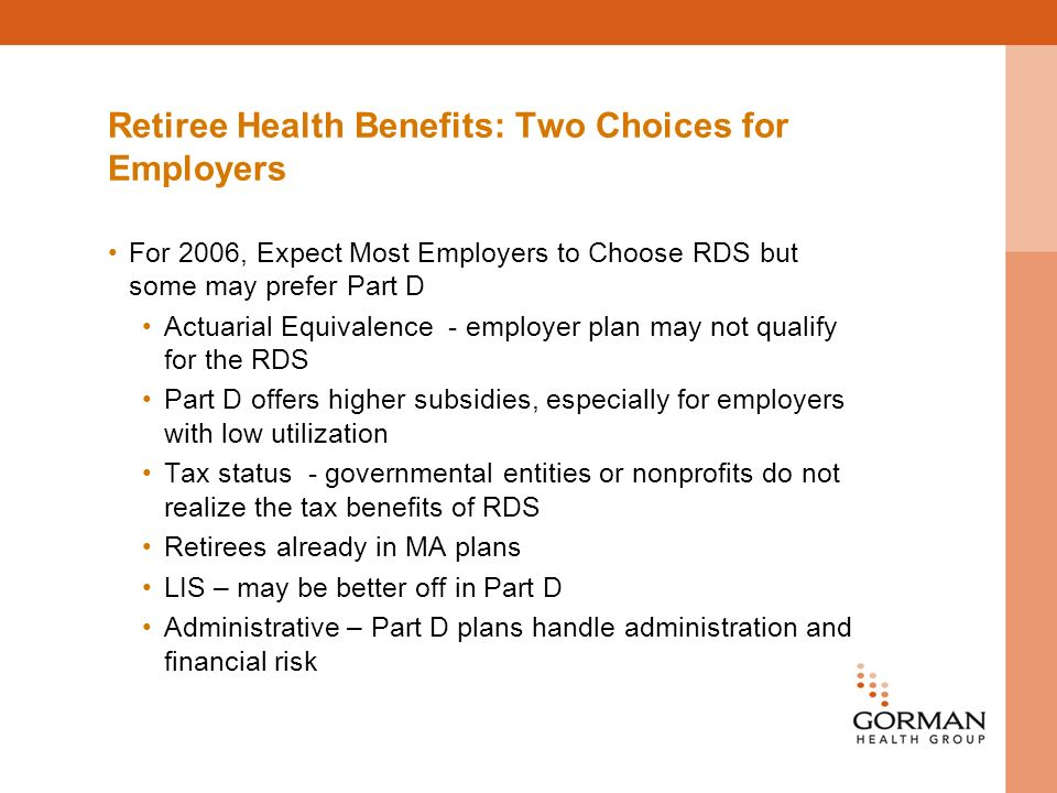 Retiree Health Benefits: Two Choices for Employers For 2006, Expect Most Employers to Choose RDS but some may prefer Part D Actuarial Equivalence - employer plan may not qualify for the RDS Part D offers higher subsidies, especially for employers with low utilization Tax status - governmental entities or nonprofits do not realize the tax benefits of RDS Retirees already in MA plans LIS – may be better off in Part D Administrative – Part D plans handle administration and financial risk