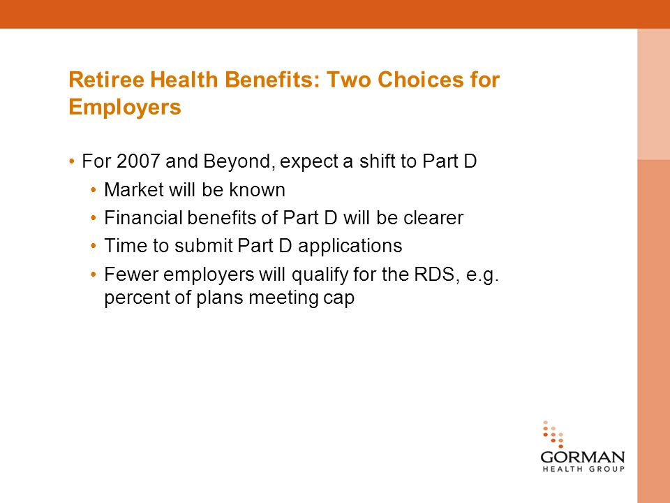 Retiree Health Benefits: Two Choices for Employers For 2007 and Beyond, expect a shift to Part D Market will be known Financial benefits of Part D will be clearer Time to submit Part D applications Fewer employers will qualify for the RDS, e.g.