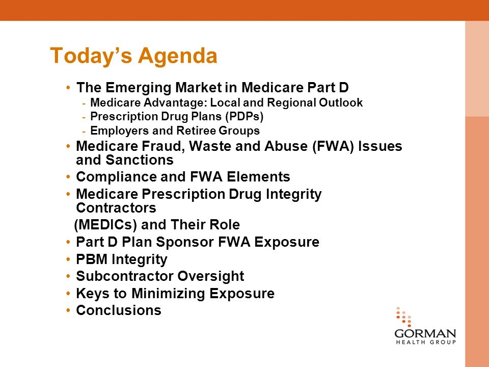 Todays Agenda The Emerging Market in Medicare Part D - Medicare Advantage: Local and Regional Outlook - Prescription Drug Plans (PDPs) - Employers and Retiree Groups Medicare Fraud, Waste and Abuse (FWA) Issues and Sanctions Compliance and FWA Elements Medicare Prescription Drug Integrity Contractors (MEDICs) and Their Role Part D Plan Sponsor FWA Exposure PBM Integrity Subcontractor Oversight Keys to Minimizing Exposure Conclusions