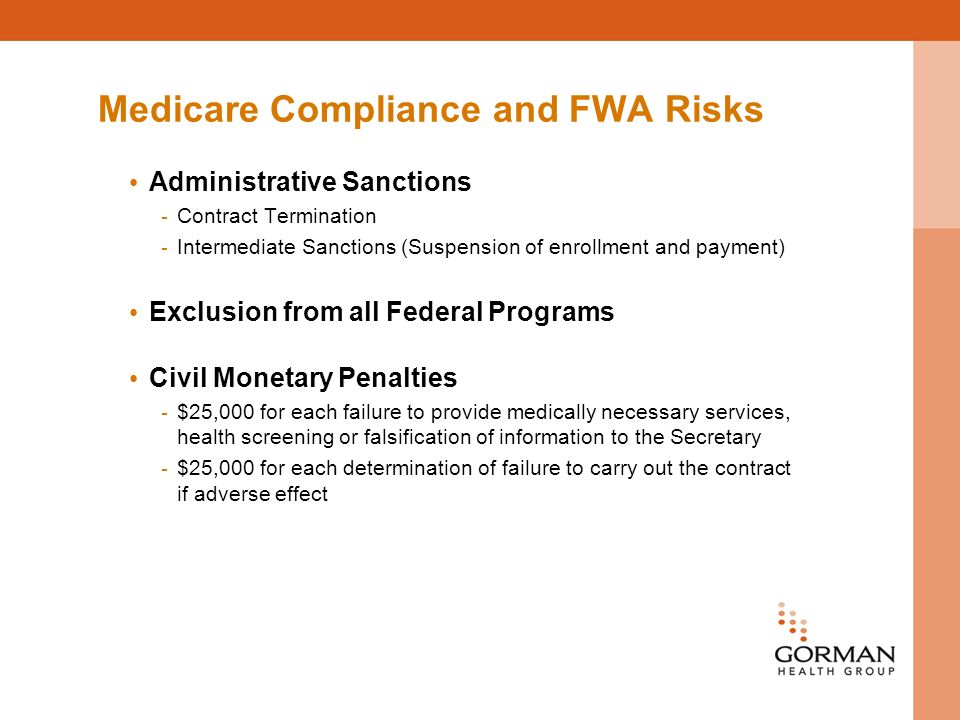 Medicare Compliance and FWA Risks Administrative Sanctions - Contract Termination - Intermediate Sanctions (Suspension of enrollment and payment) Exclusion from all Federal Programs Civil Monetary Penalties - $25,000 for each failure to provide medically necessary services, health screening or falsification of information to the Secretary - $25,000 for each determination of failure to carry out the contract if adverse effect