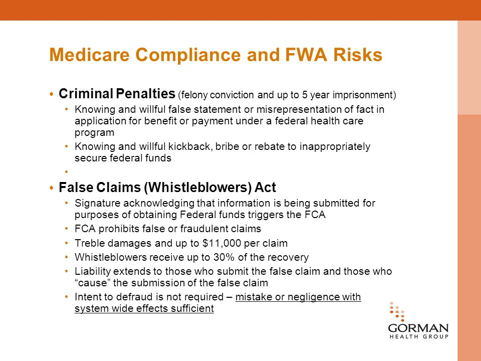Medicare Compliance and FWA Risks Criminal Penalties (felony conviction and up to 5 year imprisonment) Knowing and willful false statement or misrepresentation of fact in application for benefit or payment under a federal health care program Knowing and willful kickback, bribe or rebate to inappropriately secure federal funds False Claims (Whistleblowers) Act Signature acknowledging that information is being submitted for purposes of obtaining Federal funds triggers the FCA FCA prohibits false or fraudulent claims Treble damages and up to $11,000 per claim Whistleblowers receive up to 30% of the recovery Liability extends to those who submit the false claim and those who cause the submission of the false claim Intent to defraud is not required – mistake or negligence with system wide effects sufficient