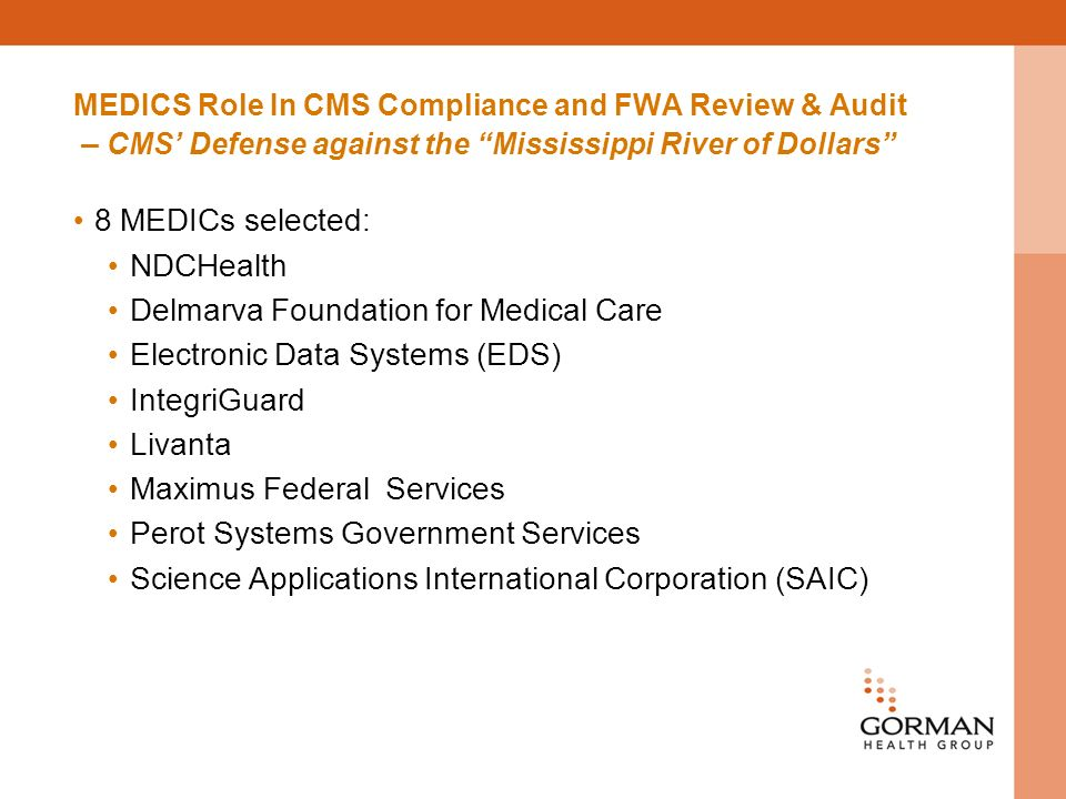 MEDICS Role In CMS Compliance and FWA Review & Audit – CMS Defense against the Mississippi River of Dollars 8 MEDICs selected: NDCHealth Delmarva Foundation for Medical Care Electronic Data Systems (EDS) IntegriGuard Livanta Maximus Federal Services Perot Systems Government Services Science Applications International Corporation (SAIC)