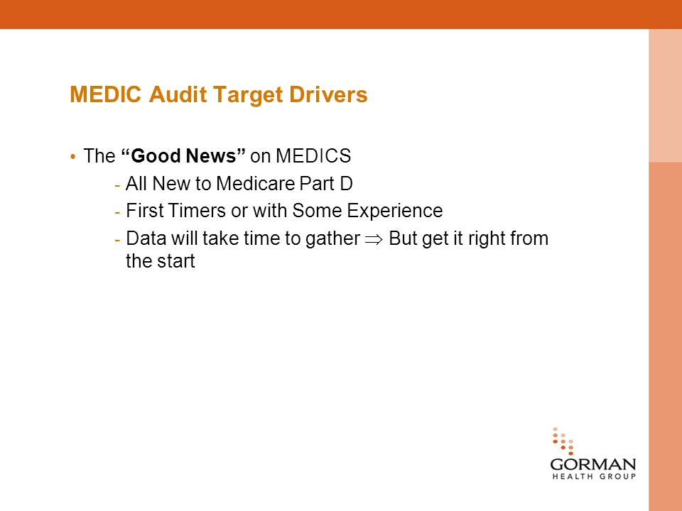 MEDIC Audit Target Drivers The Good News on MEDICS - All New to Medicare Part D - First Timers or with Some Experience - Data will take time to gather But get it right from the start