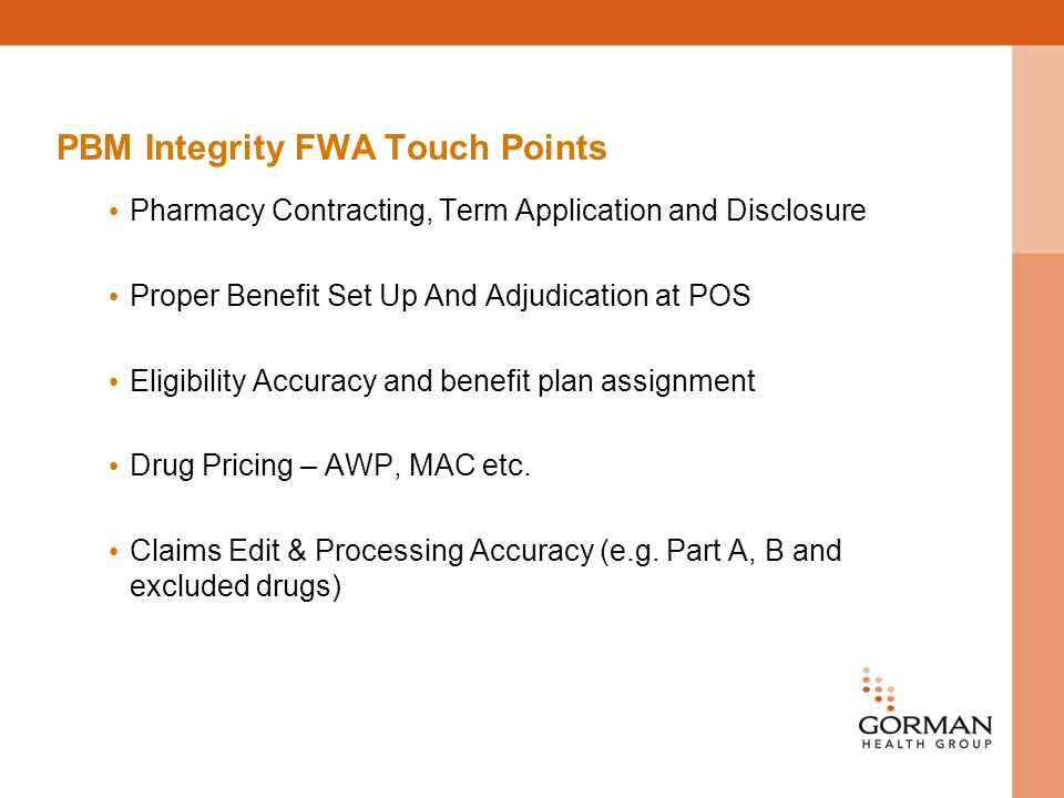 PBM Integrity FWA Touch Points Pharmacy Contracting, Term Application and Disclosure Proper Benefit Set Up And Adjudication at POS Eligibility Accuracy and benefit plan assignment Drug Pricing – AWP, MAC etc.