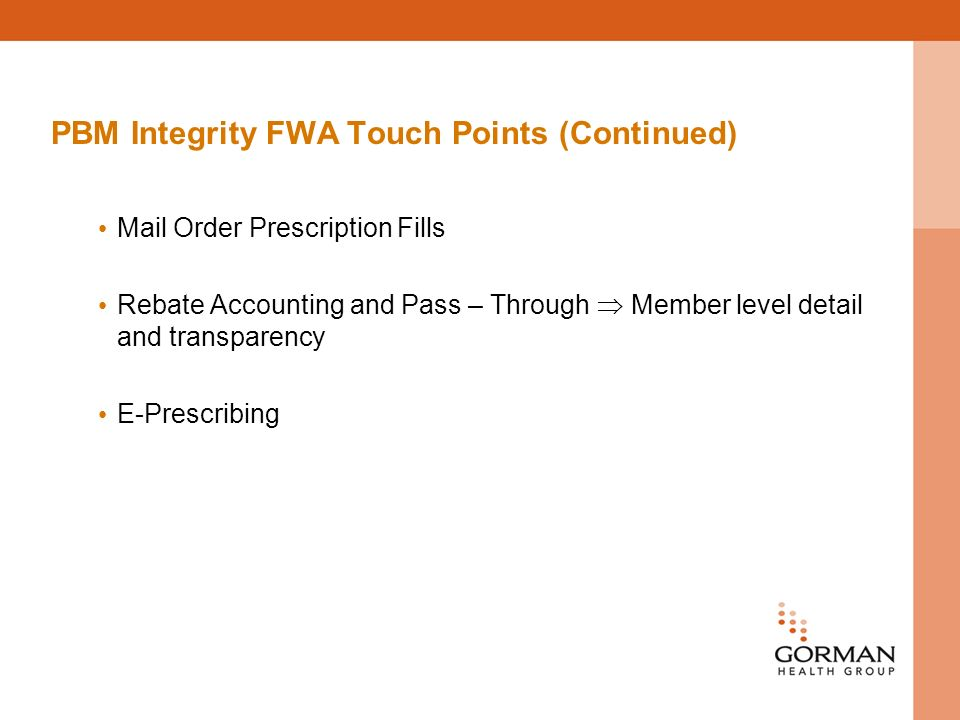 PBM Integrity FWA Touch Points (Continued) Mail Order Prescription Fills Rebate Accounting and Pass – Through Member level detail and transparency E-Prescribing