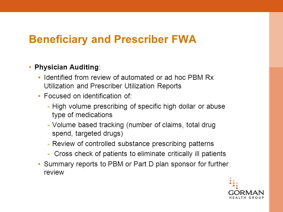 Beneficiary and Prescriber FWA Physician Auditing: Identified from review of automated or ad hoc PBM Rx Utilization and Prescriber Utilization Reports Focused on identification of: - High volume prescribing of specific high dollar or abuse type of medications - Volume based tracking (number of claims, total drug spend, targeted drugs) - Review of controlled substance prescribing patterns - Cross check of patients to eliminate critically ill patients Summary reports to PBM or Part D plan sponsor for further review