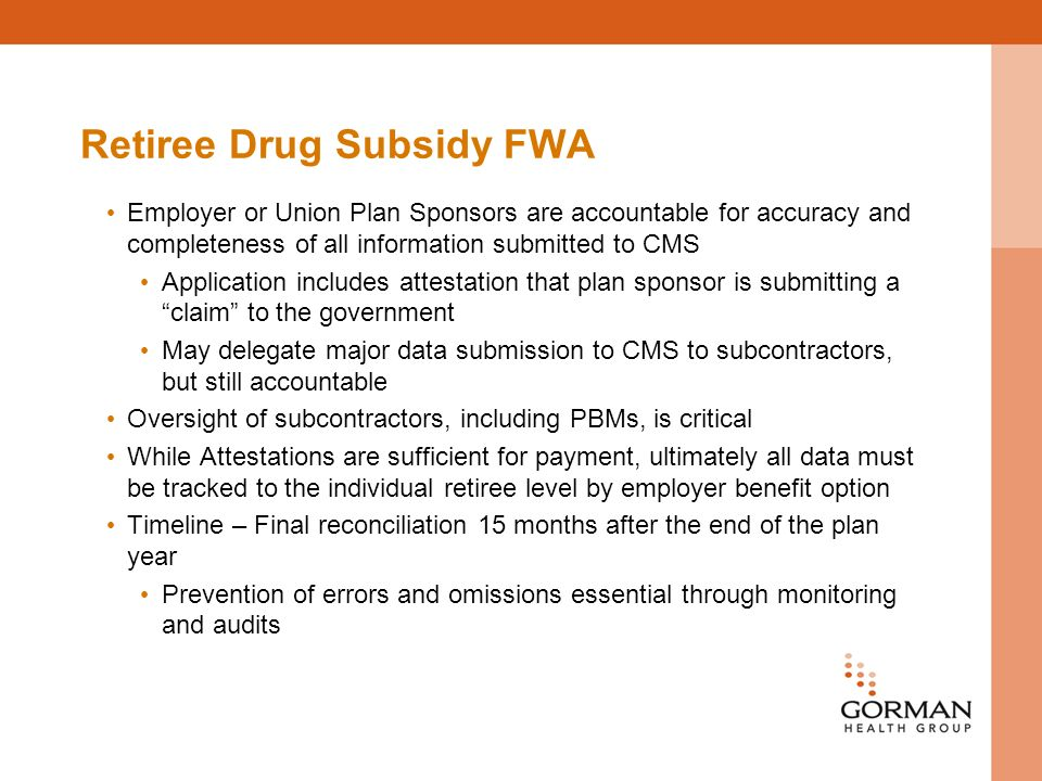 Retiree Drug Subsidy FWA Employer or Union Plan Sponsors are accountable for accuracy and completeness of all information submitted to CMS Application includes attestation that plan sponsor is submitting a claim to the government May delegate major data submission to CMS to subcontractors, but still accountable Oversight of subcontractors, including PBMs, is critical While Attestations are sufficient for payment, ultimately all data must be tracked to the individual retiree level by employer benefit option Timeline – Final reconciliation 15 months after the end of the plan year Prevention of errors and omissions essential through monitoring and audits