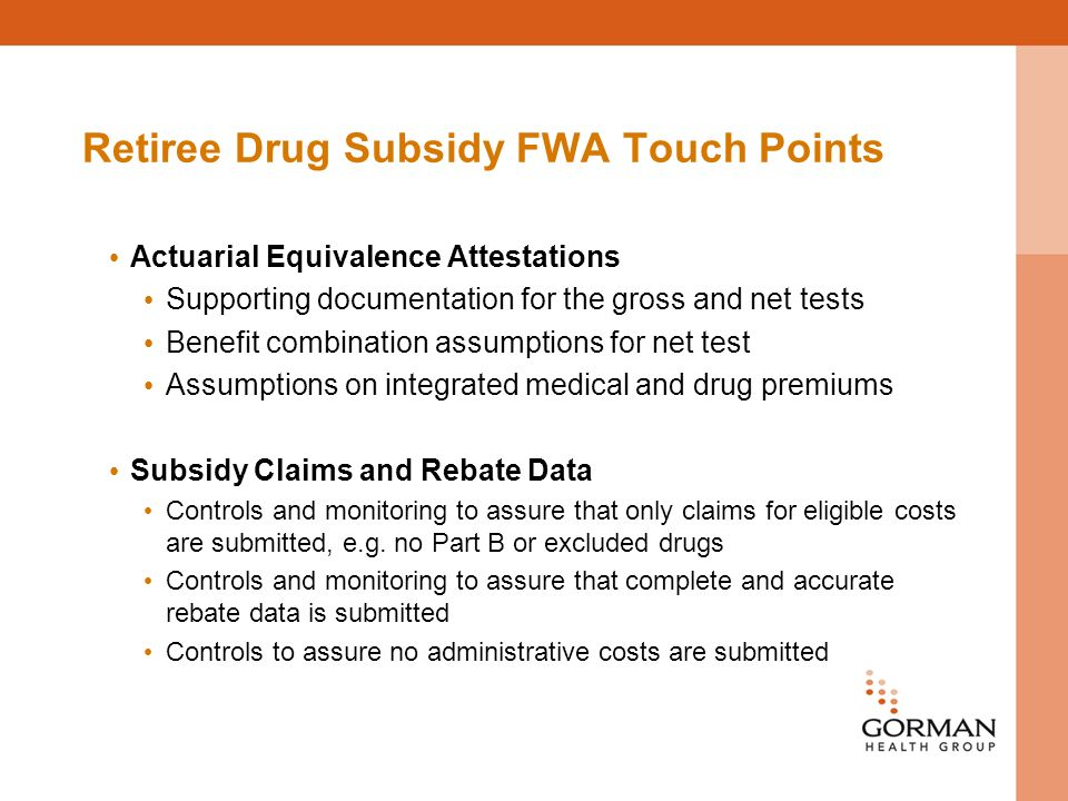 Retiree Drug Subsidy FWA Touch Points Actuarial Equivalence Attestations Supporting documentation for the gross and net tests Benefit combination assumptions for net test Assumptions on integrated medical and drug premiums Subsidy Claims and Rebate Data Controls and monitoring to assure that only claims for eligible costs are submitted, e.g.
