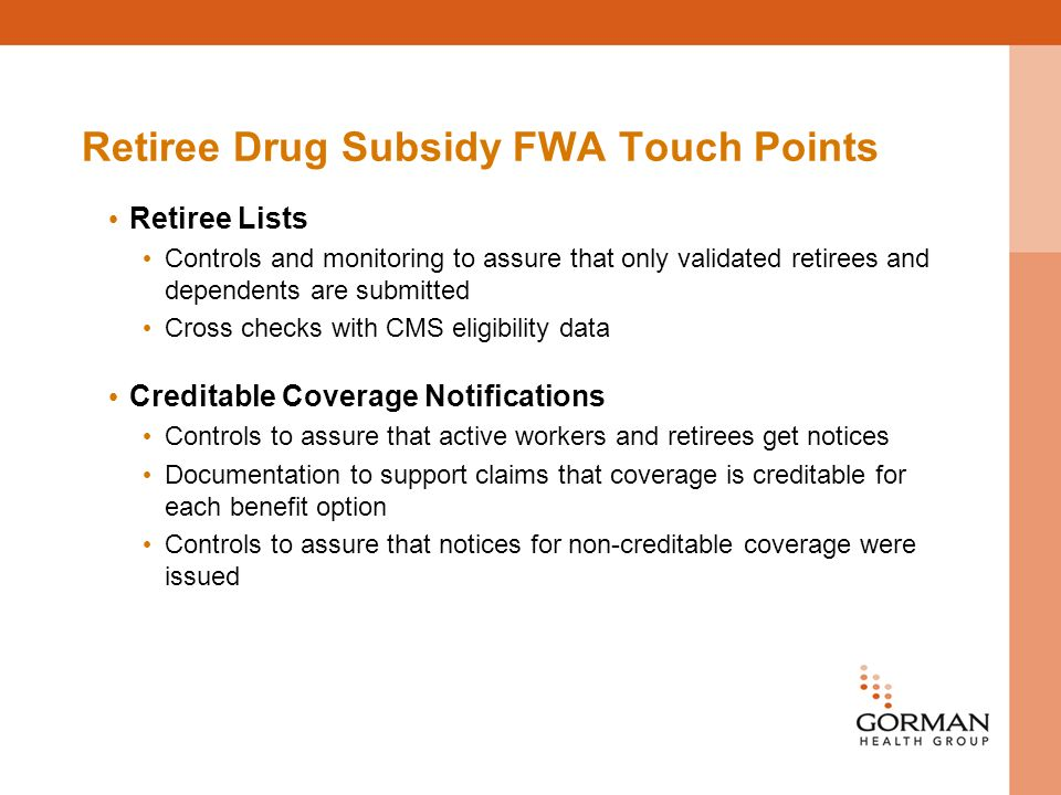 Retiree Drug Subsidy FWA Touch Points Retiree Lists Controls and monitoring to assure that only validated retirees and dependents are submitted Cross checks with CMS eligibility data Creditable Coverage Notifications Controls to assure that active workers and retirees get notices Documentation to support claims that coverage is creditable for each benefit option Controls to assure that notices for non-creditable coverage were issued