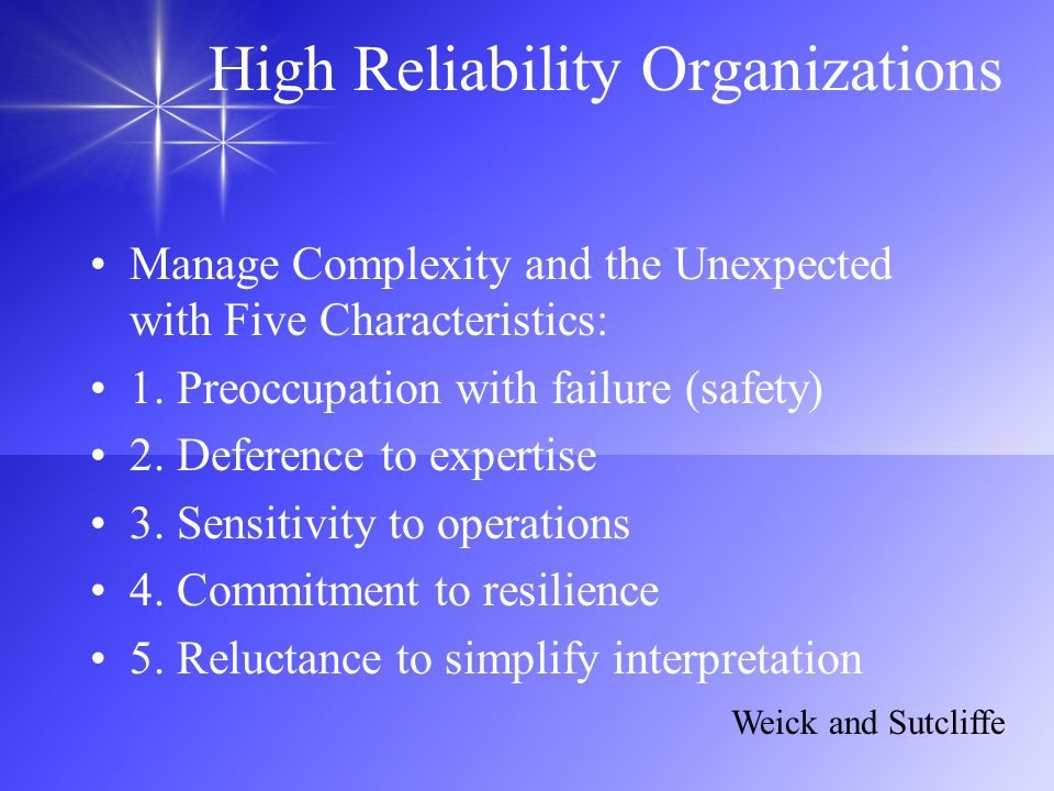 High Reliability Organizations Manage Complexity and the Unexpected with Five Characteristics: 1. Preoccupation with failure (safety) 2. Deference to