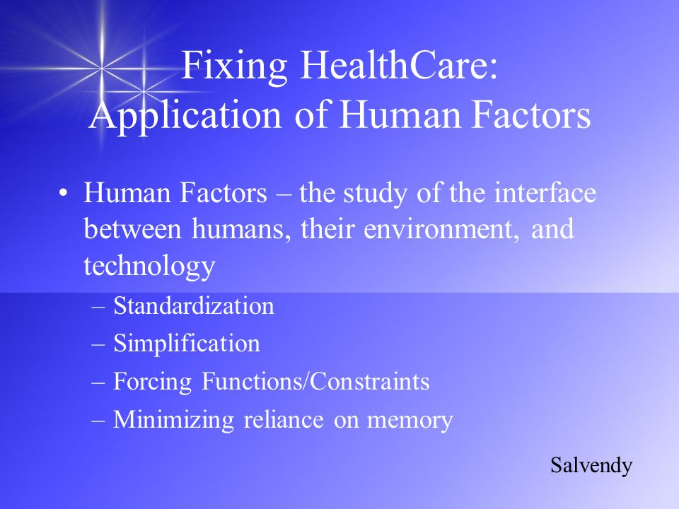 Fixing HealthCare: Application of Human Factors Human Factors – the study of the interface between humans, their environment, and technology –Standard