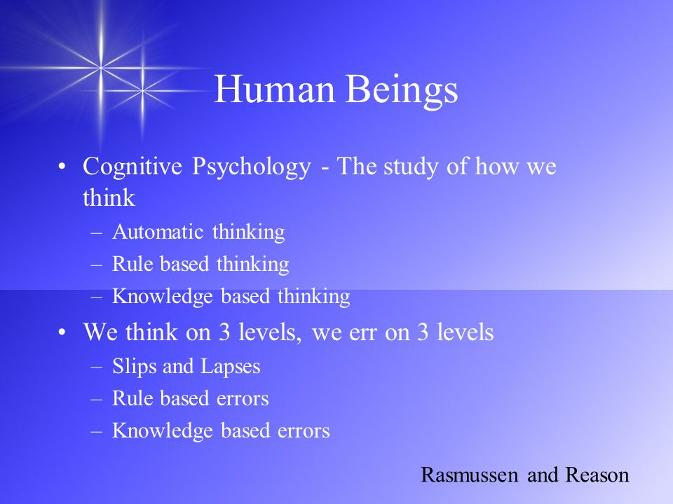 Human Beings Cognitive Psychology - The study of how we think –Automatic thinking –Rule based thinking –Knowledge based thinking We think on 3 levels,