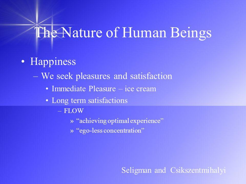 The Nature of Human Beings Happiness –We seek pleasures and satisfaction Immediate Pleasure – ice cream Long term satisfactions –FLOW »achieving optim