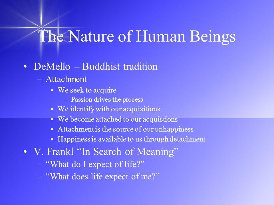 The Nature of Human Beings DeMello – Buddhist tradition –Attachment We seek to acquire –Passion drives the process We identify with our acquisitions W