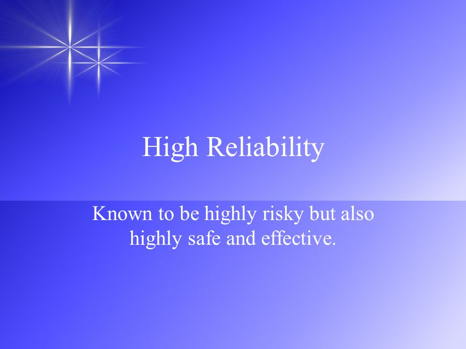 High Reliability Known to be highly risky but also highly safe and effective.
