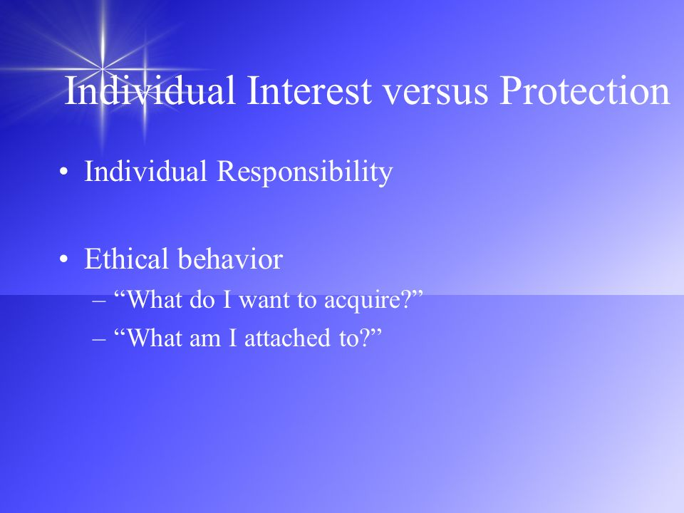 Individual Interest versus Protection Individual Responsibility Ethical behavior –What do I want to acquire? –What am I attached to?