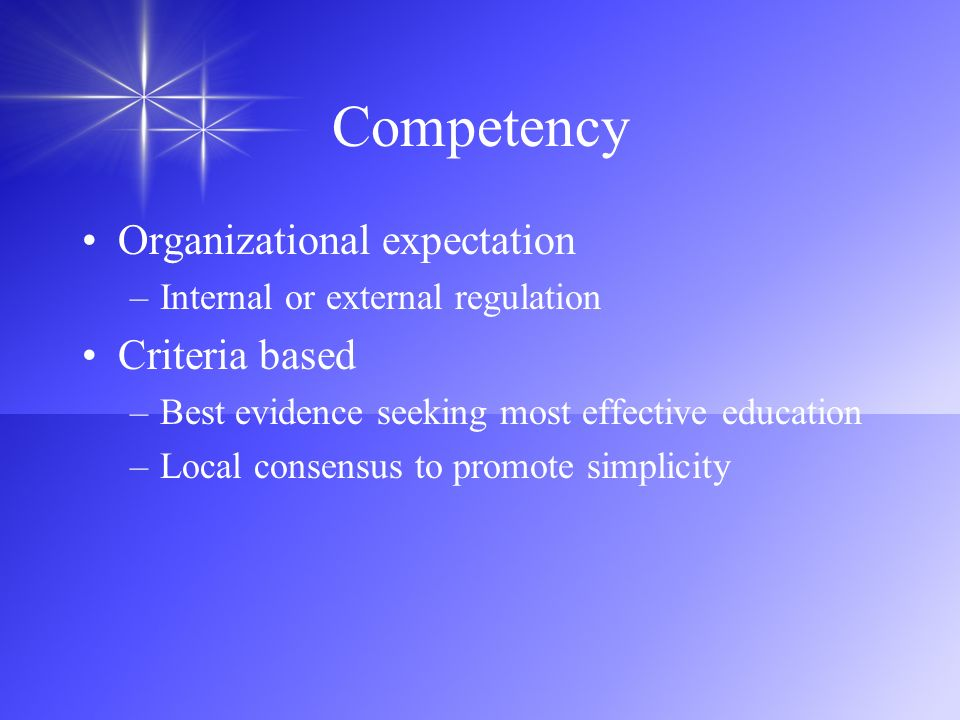 Competency Organizational expectation –Internal or external regulation Criteria based –Best evidence seeking most effective education –Local consensus