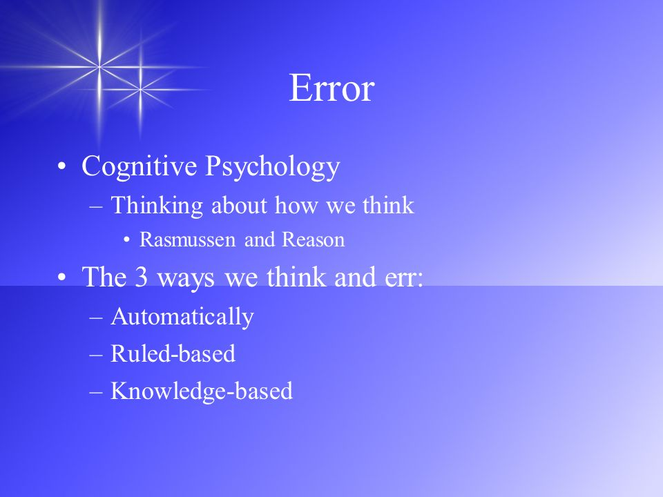 Error Cognitive Psychology –Thinking about how we think Rasmussen and Reason The 3 ways we think and err: –Automatically –Ruled-based –Knowledge-based