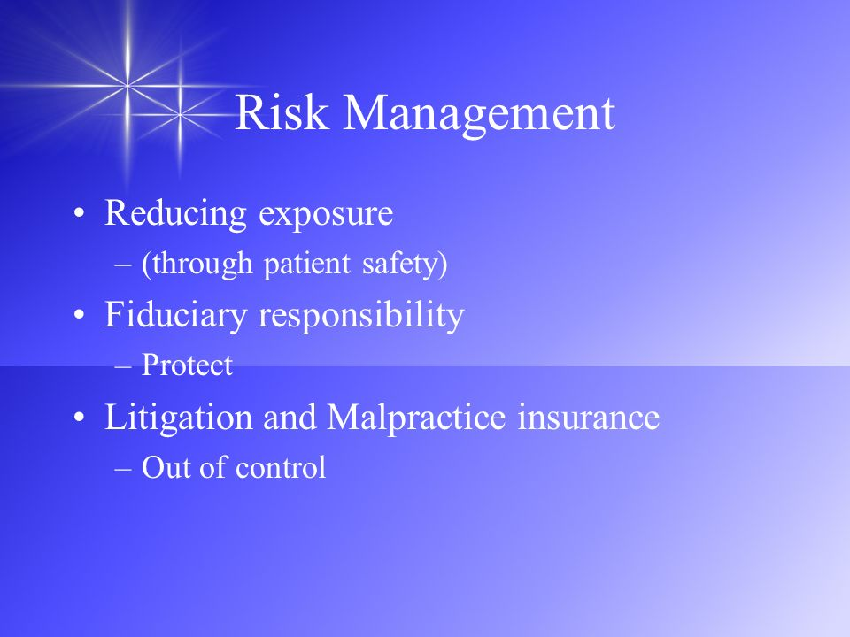 Risk Management Reducing exposure –(through patient safety) Fiduciary responsibility –Protect Litigation and Malpractice insurance –Out of control