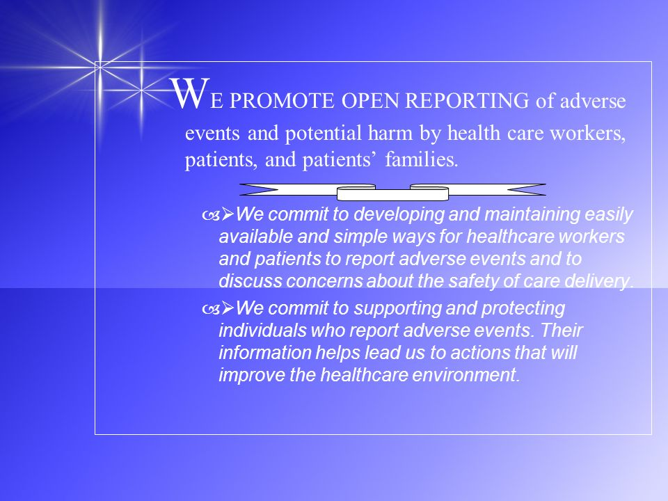 W E PROMOTE OPEN REPORTING of adverse events and potential harm by health care workers, patients, and patients families. – We commit to developing and
