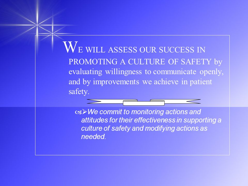 W E WILL ASSESS OUR SUCCESS IN PROMOTING A CULTURE OF SAFETY by evaluating willingness to communicate openly, and by improvements we achieve in patien