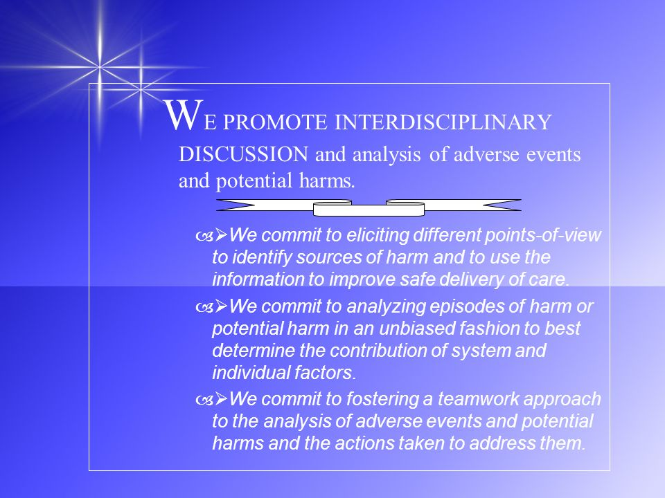 W E PROMOTE INTERDISCIPLINARY DISCUSSION and analysis of adverse events and potential harms. – We commit to eliciting different points-of-view to iden