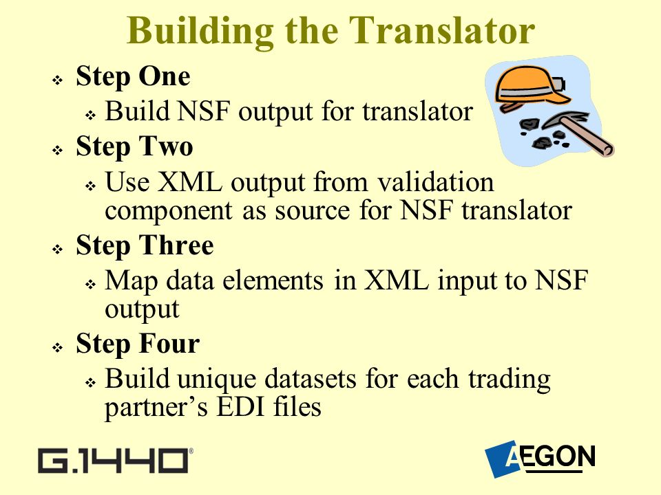 Building the Translator Step One Build NSF output for translator Step Two Use XML output from validation component as source for NSF translator Step Three Map data elements in XML input to NSF output Step Four Build unique datasets for each trading partners EDI files