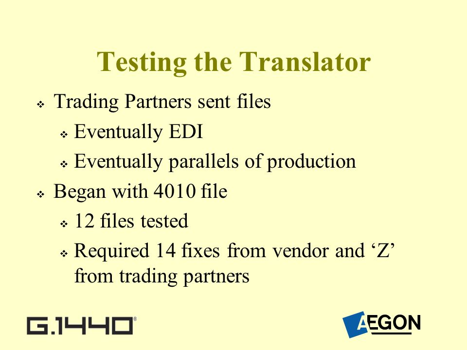 Testing the Translator Trading Partners sent files Eventually EDI Eventually parallels of production Began with 4010 file 12 files tested Required 14 fixes from vendor and Z from trading partners