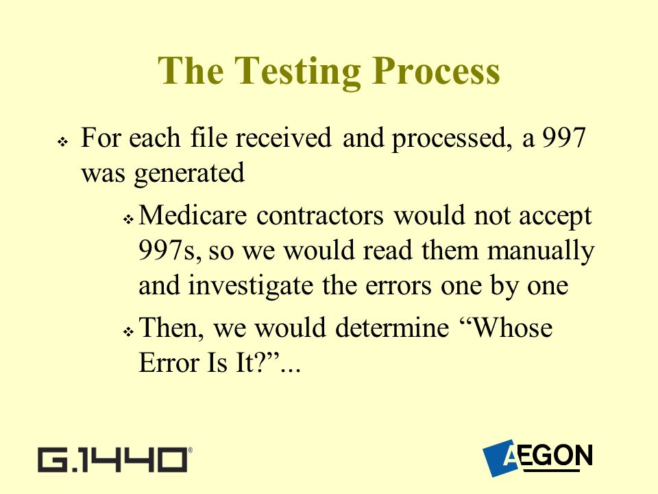 The Testing Process For each file received and processed, a 997 was generated Medicare contractors would not accept 997s, so we would read them manually and investigate the errors one by one Then, we would determine Whose Error Is It ...