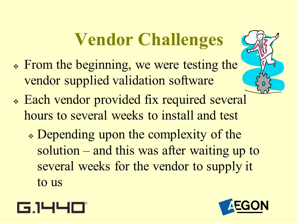 Vendor Challenges From the beginning, we were testing the vendor supplied validation software Each vendor provided fix required several hours to several weeks to install and test Depending upon the complexity of the solution – and this was after waiting up to several weeks for the vendor to supply it to us
