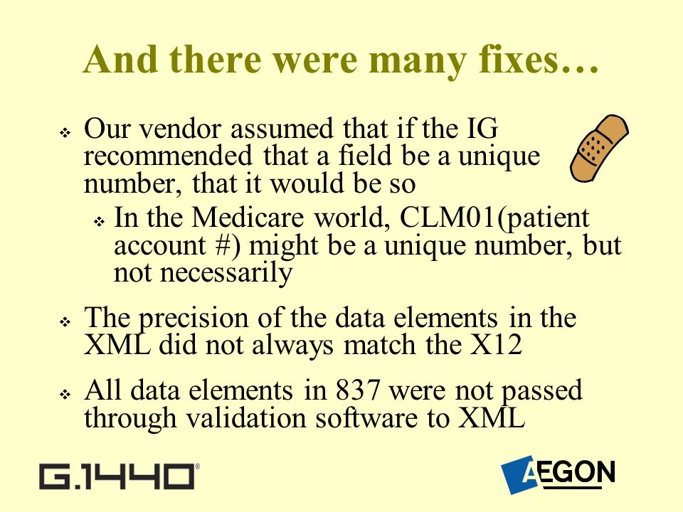 And there were many fixes… Our vendor assumed that if the IG recommended that a field be a unique number, that it would be so In the Medicare world, CLM01(patient account #) might be a unique number, but not necessarily The precision of the data elements in the XML did not always match the X12 All data elements in 837 were not passed through validation software to XML