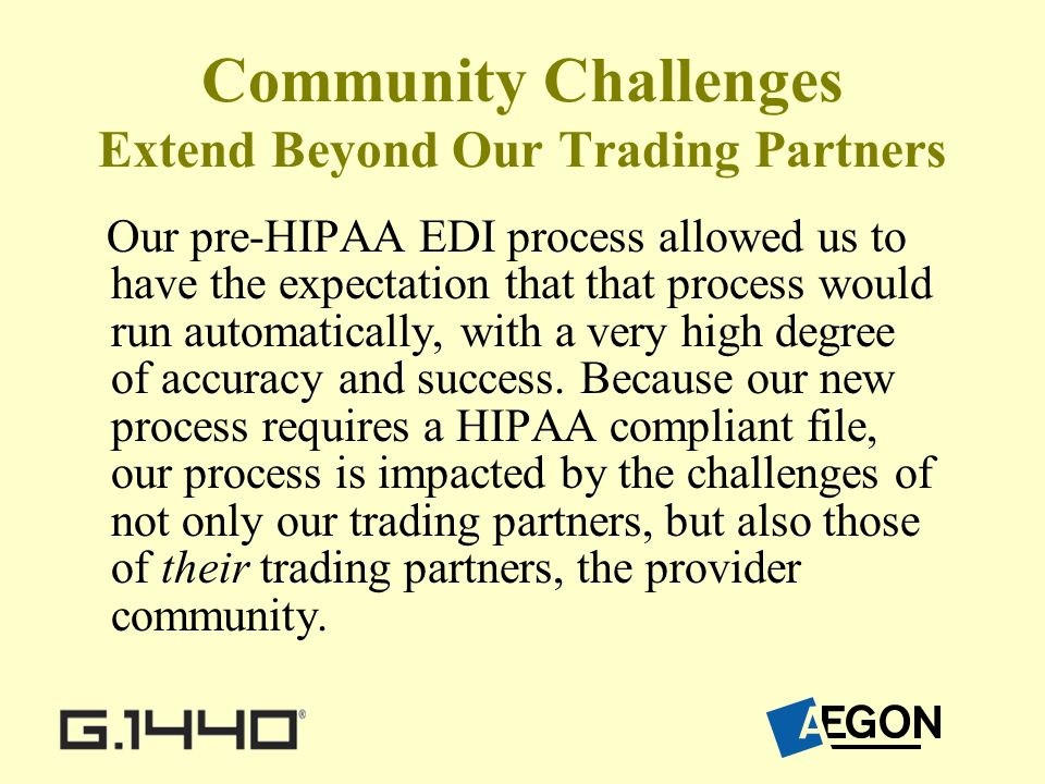 Community Challenges Extend Beyond Our Trading Partners Our pre-HIPAA EDI process allowed us to have the expectation that that process would run automatically, with a very high degree of accuracy and success.