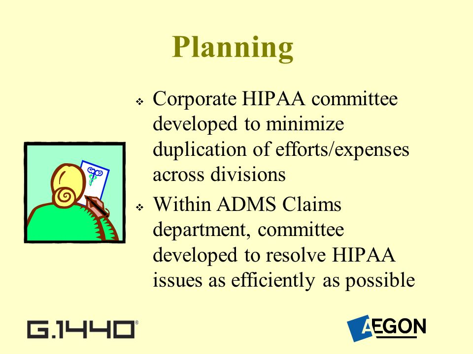 Planning Corporate HIPAA committee developed to minimize duplication of efforts/expenses across divisions Within ADMS Claims department, committee developed to resolve HIPAA issues as efficiently as possible