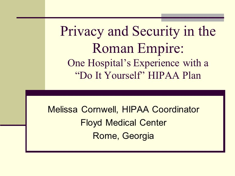 Privacy and Security in the Roman Empire: One Hospitals Experience with a Do It Yourself HIPAA Plan Melissa Cornwell, HIPAA Coordinator Floyd Medical Center Rome, Georgia