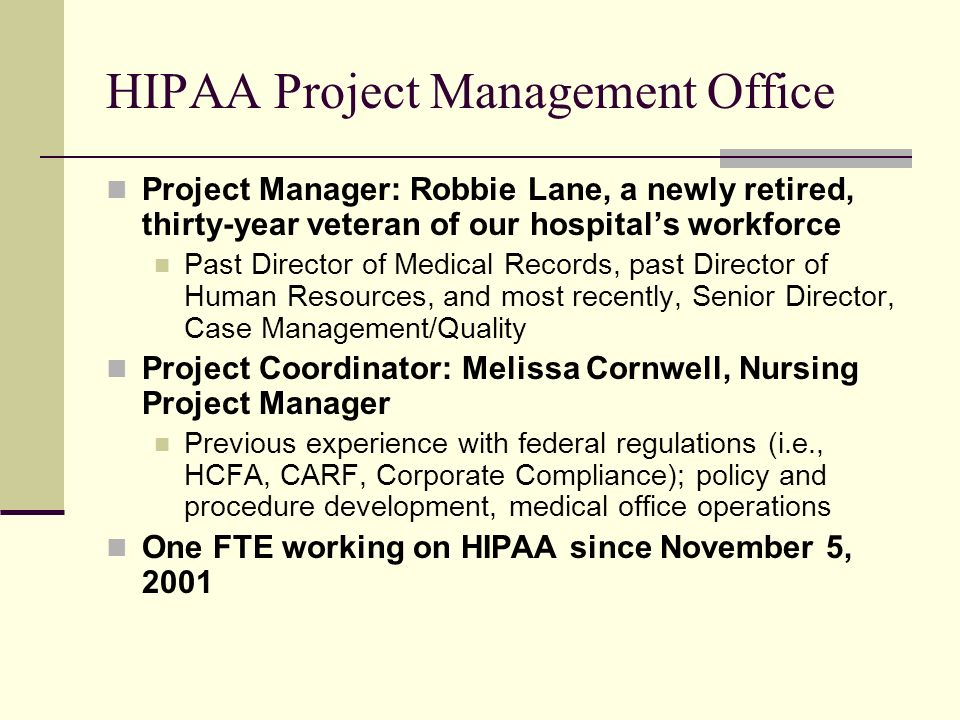 HIPAA Project Management Office Project Manager: Robbie Lane, a newly retired, thirty-year veteran of our hospitals workforce Past Director of Medical Records, past Director of Human Resources, and most recently, Senior Director, Case Management/Quality Project Coordinator: Melissa Cornwell, Nursing Project Manager Previous experience with federal regulations (i.e., HCFA, CARF, Corporate Compliance); policy and procedure development, medical office operations One FTE working on HIPAA since November 5, 2001