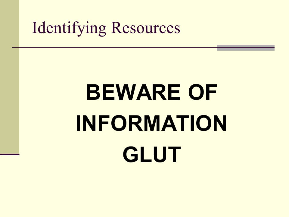 Identifying Resources BEWARE OF INFORMATION GLUT