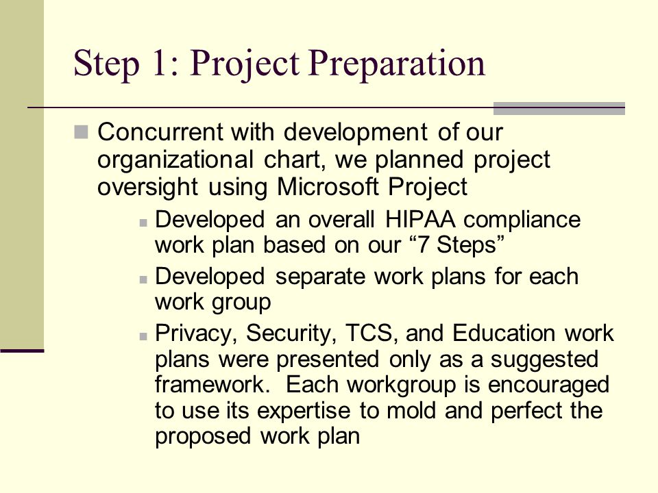 Step 1: Project Preparation Concurrent with development of our organizational chart, we planned project oversight using Microsoft Project Developed an overall HIPAA compliance work plan based on our 7 Steps Developed separate work plans for each work group Privacy, Security, TCS, and Education work plans were presented only as a suggested framework.