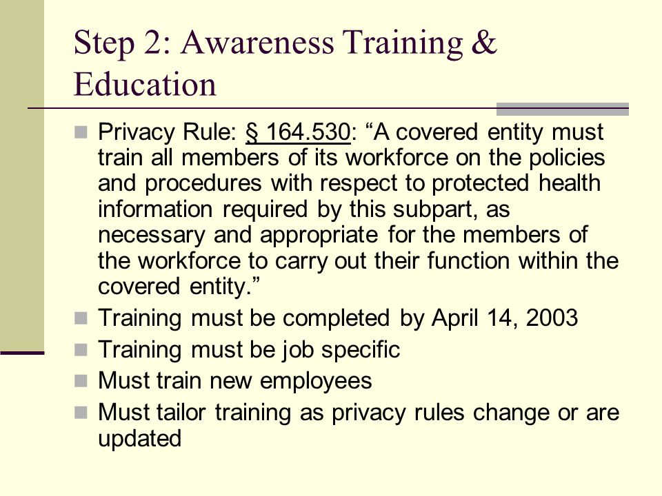 Step 2: Awareness Training & Education Privacy Rule: § 164.530: A covered entity must train all members of its workforce on the policies and procedures with respect to protected health information required by this subpart, as necessary and appropriate for the members of the workforce to carry out their function within the covered entity.