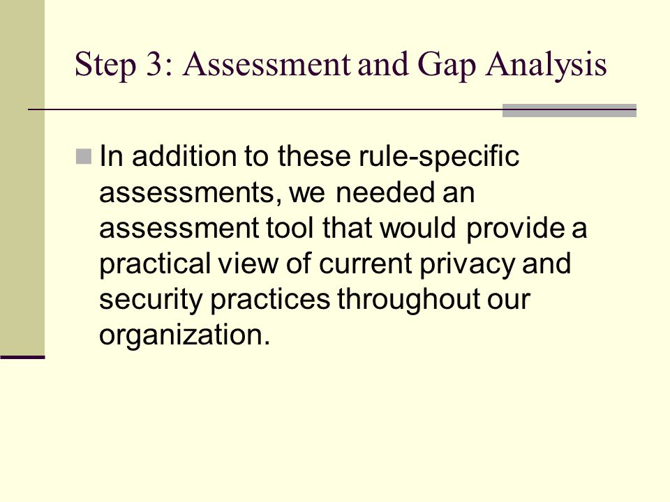Step 3: Assessment and Gap Analysis In addition to these rule-specific assessments, we needed an assessment tool that would provide a practical view of current privacy and security practices throughout our organization.
