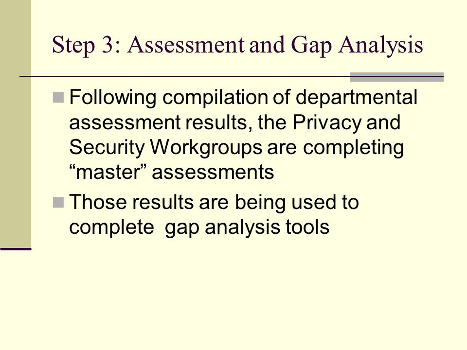 Step 3: Assessment and Gap Analysis Following compilation of departmental assessment results, the Privacy and Security Workgroups are completing master assessments Those results are being used to complete gap analysis tools