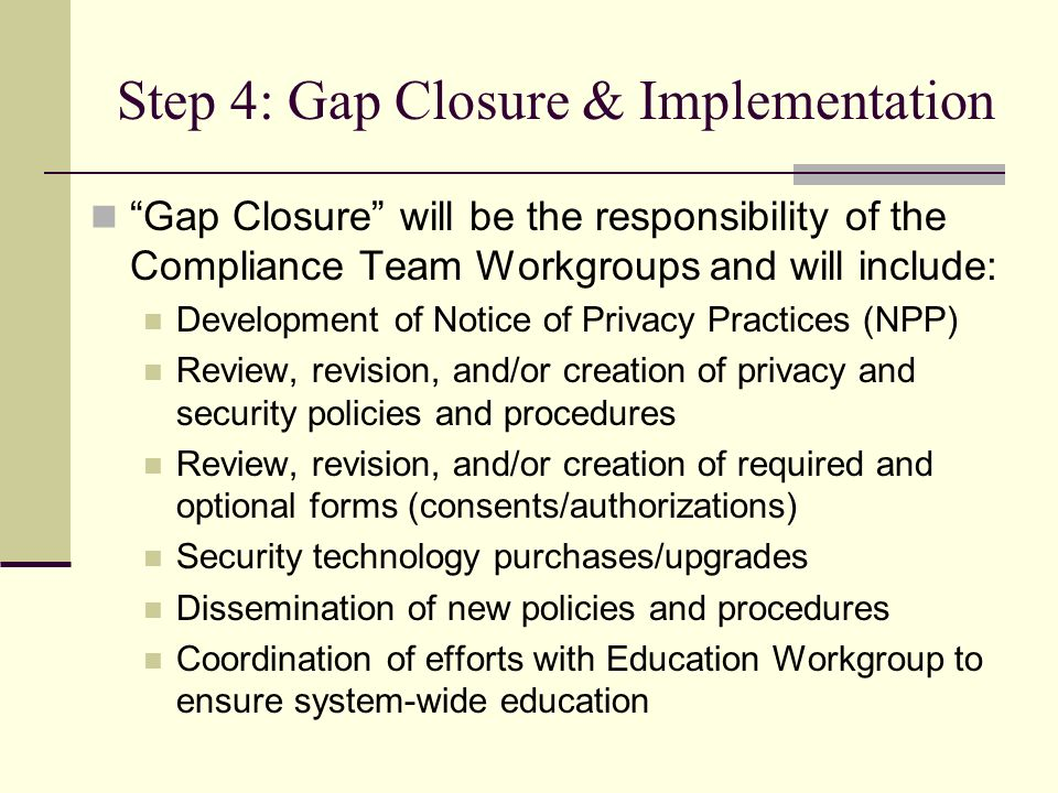Step 4: Gap Closure & Implementation Gap Closure will be the responsibility of the Compliance Team Workgroups and will include: Development of Notice of Privacy Practices (NPP) Review, revision, and/or creation of privacy and security policies and procedures Review, revision, and/or creation of required and optional forms (consents/authorizations) Security technology purchases/upgrades Dissemination of new policies and procedures Coordination of efforts with Education Workgroup to ensure system-wide education